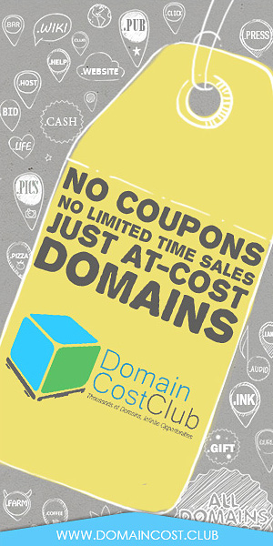 Join the Club,  Refer a Friend,  Build a Network,  Get Paid Domain Cost Club Membership not only guarantees you at-cost domain pricing, it also includes our Affiliate Starter Kit. That's access to online marketing tools that allow you to earn bounties and commissions on referrals. The list is growing all the time!  See you on the inside!          bargains', 'delivery', 'date', 'cafe', 'biz', 'email', 'diet', 'coffee', 'business', 'life', 'fail', 'reviews', 'supplies', 'immo', 'marketing', 'expert', 'technology', 'dental', 'computer', 'energy', 'contractors', 'rest', 'church', 'press', 'flights', 'college', 'ventures', 'land', 'viajes', 'sexy', 'com', 'photography', 'network', 'investments', 'democrat', 'review', 'xxx', 'builders', 'systems', 'red', 'jewelry', 'rehab', 'productions', 'tech', 'me', 'finance', 'fans', 'vegas', 'webcam', 'support', 'surgery', 'care', 'cool', 'accountant', 'singles', 'porn', 'global', 'racing', 'onl', 'bingo', 'hosting', 'host', 'software', 'wtf', 'irish', 'immobilien', 'international', 'market', 'club', 'partners', 'poker', 'flowers', 'theater', 'lighting', 'navy', 'academy', 'engineering', 'adult', 'estate', 'video', 'lease', 'dating', 'auction', 'reisen', 'black', 'engineer', 'love', 'equipment', 'ninja', 'design', 'agency', 'info', 'institute', 'education', 'style', 'fish', 'careers', 'domains', 'coupons', 'healthcare', 'hiphop', 'website', 'town', 'express', 'tattoo', 'gripe', 'show', 'win', 'org', 'restaurant', 'tires', 'social', 'guru', 'fitness', 'graphics', 'bike', 'shoes', 'best', 'direct', 'sale', 'band', 'audio', 'florist', 'gold', 'catering', 'airforce', 'university', 'consulting', 'army', 'lol', 'casino', 'capital', 'clothing', 'loan', 'photo', 'fyi', 'bar', 'rocks', 'associates', 'futbol', 'properties', 'supply', 'boutique', 'dance', 'download', 'ink', 'mba', 'rentals', 'cheap', 'limited', 'kaufen', 'cruises', 'pics', 'watch', 'tours', 'creditcard', 'pub', 'diamonds', 'coach', 'soccer', 'actor', 'online', 'tips', 'ceo', 'click', 'today', 'buzz', 'construction', 'dog', 'events', 'exposed', 'exchange', 'haus', 'vision', 'toys', 'bid', 'attorney', 'apartments', 'plumbing', 'camp', 'condos', 'claims', 'studio', 'forsale', 'guide', 'enterprises', 'recipes', 'discount', 'holdings', 'rip', 'christmas', 'taxi', 'fund', 'pink', 'works', 'money', 'rent', 'training', 'city', 'run', 'science', 'voyage', 'vacations', 'dentist', 'company', 'mortgage', 'tax', 'juegos', 'maison', 'sex', 'blackfriday', 'guitars', 'memorial', 'news', 'cash', 'gratis', 'kim', 'green', 'legal', 'property', 'clinic', 'tools', 'farm', 'foundation', 'loans', 'digital', 'gift', 'wiki', 'vet', 'faith', 'xyz', 'cab', 'zone', 'furniture', 'codes', 'football', 'villas', 'school', 'hockey', 'house', 'lgbt', 'moda', 'services', 'camera', 'party', 'repair', 'plus', 'republican', 'financial', 'site', 'live', 'gifts', 'gallery', 'glass', 'directory', 'net', 'kitchen', 'community', 'movie', 'lawyer', 'media', 'tennis', 'insure', 'holiday', 'schule', 'gives', 'accountants', 'report', 'shiksha', 'tienda', 'team', 'management', 'mobi', 'photos', 'degree', 'pizza', 'solar', 'world', 'place', 'ws', 'solutions', 'center', 'blue', 'help', 'deals', 'link', 'golf', 'credit', 'limo', 'trade', 'cricket', 'chat', 'space', 'cards', 'cleaning', 'industries', 'parts', 'pictures'],